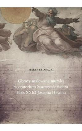 Obrazy malowane muzyką w oratorium Stworzenie świata Hob. XXI: 2 Josepha Haydna - Marek Głowacki - Ebook - 978-83-7133-735-2