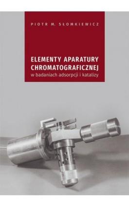 Elementy aparatury chromatograficznej w badaniach adsorpcji i katalizy - Piotr M. Słomkiewicz - Ebook - 978-83-7133-770-3