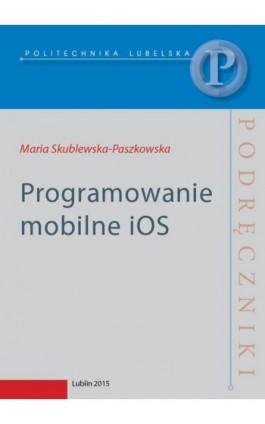 Programowanie mobilne iOS - Maria Skublewska-Paszkowska - Ebook - 978-83-7947-158-4