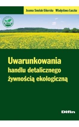 Uwarunkowania handlu detalicznego żywnością ekologiczną - Joanna Smoluk-Sikorska - Ebook - 978-83-7930-332-8