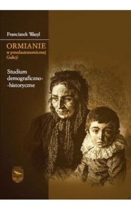 Ormianie w przedautonomicznej Galicji. Studium demograficzno-historyczne - Franciszek Wasyl - Ebook - 978-83-7638-530-3