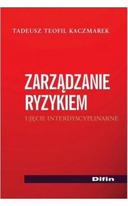 Zarządzanie ryzykiem. Ujęcie interdyscyplinarne - Tadeusz Teofil Kaczmarek - Ebook - 978-83-7930-455-4