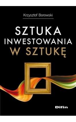 Sztuka inwestowania w sztukę - Krzysztof Borowski - Ebook - 978-83-7930-101-0