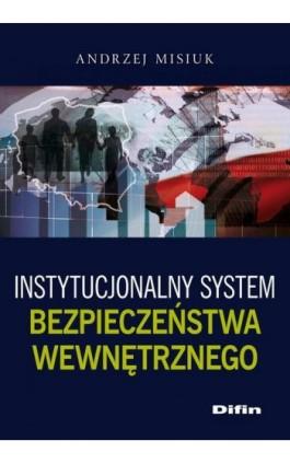 Instytucjonalny system bezpieczeństwa wewnętrznego - Andrzej Misiuk - Ebook - 978-83-7930-028-0