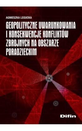 Geopolityczne uwarunkowania i konsekwencje konfliktów zbrojnych na obszarze poradzieckim - Agnieszka Legucka - Ebook - 978-83-7641-962-1