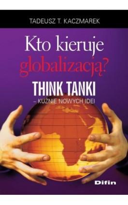 Kto kieruje globalizacją? Think Tanki, kuźnie nowych idei - Tadeusz Teofil Kaczmarek - Ebook - 978-83-7930-454-7