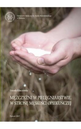 Mężczyźni w pielęgniarstwie. W stronę męskości opiekuńczej - Urszula Kluczyńska - Ebook - 978-83-7597-302-0
