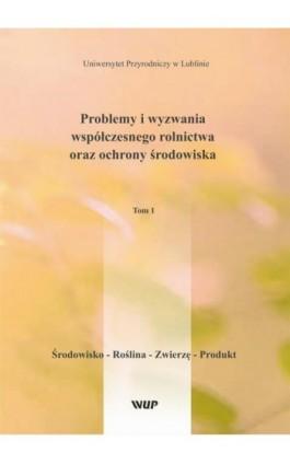Problemy i wyzwania współczesnego rolnictwa oraz ochrony środowiska, t. 1 Środowisko – Roślina – Zwierzę – Produkt - Pod Red. Marka Babicza - Ebook - 978-83-7259-327-6