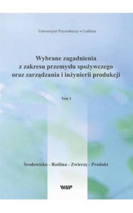 Wybrane zagadnienia z zakresu przemysłu spożywczego oraz zarządzania i inżynierii produkcji, t. 1 Środowisko – Roślina – Zwierzę - Pod Red. Marka Babicza - Ebook - 978-83-7259-326-9