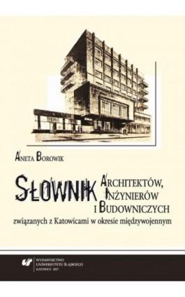 Słownik architektów, inżynierów i budowniczych związanych z Katowicami w okresie międzywojennym. Wyd. 2 - Aneta Borowik - Ebook - 9788322622995