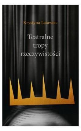 Teatralne tropy rzeczywistości - Krystyna Latwiec - Ebook - 978-83-8084-521-3