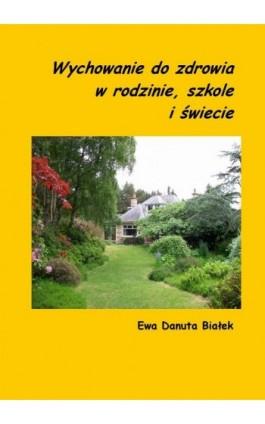 Wychowanie do zdrowia w rodzinie, szkole i świecie - Ewa Danuta Białek - Ebook - 978-83-63428-25-9