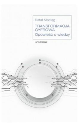 Transformacja cyfrowa. Opowieść o wiedzy - Rafał Maciąg - Ebook - 978-83-242-6507-7