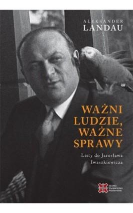Ważni ludzie,ważne sprawy. Listy do Jarosława Iwaszkiewicza - Landau Aleksander - Ebook - 978-83-7963-101-8