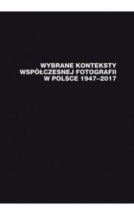 Wybrane konteksty współczesnej fotografii w Polsce 1947–2017 - Ebook - 978-83-226-3850-7