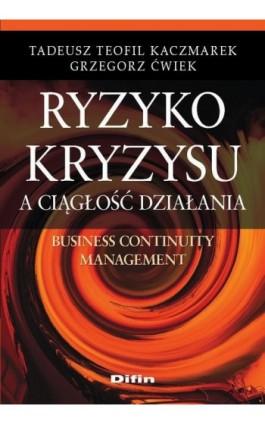 Ryzyko kryzysu a ciągłość działania. Business Continuity Management - Grzegorz Ćwiek - Ebook - 978-83-7930-453-0