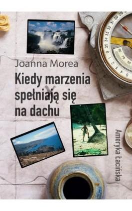 Kiedy marzenia spełniają się na dachu. Ameryka Łacińska - Joanna Morea - Ebook - 978-83-8166-152-2