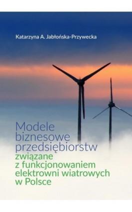 Modele biznesowe przedsiębiorstw związane z funkcjonowaniem elektrowni wiatrowych w Polsce - Katarzyna A. Jabłońska-Przywecka - Ebook - 978-83-66264-68-7