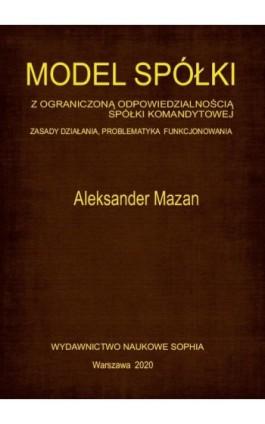 Model spółki z ograniczoną odpowiedzialnością spółki komandytowej. Zasady działania, problematyka funkcjonowania - Aleksander Mazan - Ebook - 9788365929846