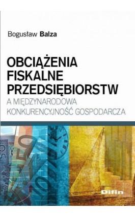 Obciążenia fiskalne przedsiębiorstw a międzynarodowa konkurencyjność gospodarcza - Bogusław Balza - Ebook - 978-83-7930-104-1