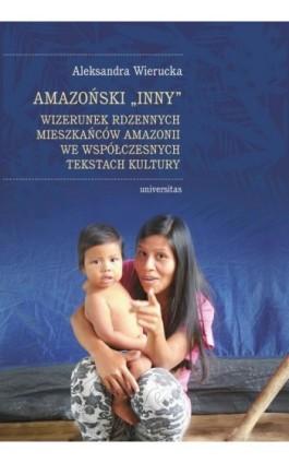 Amazoński Inny. Wizerunek rdzennych mieszkańców Amazonii we współczesnych tekstach kultury - Aleksandra Wierucka - Ebook - 978-83-242-3668-8