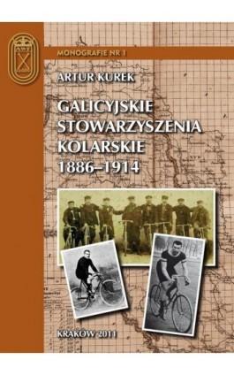 Galicyjskie stowarzyszenia kolarskie 1886 – 1914 - Artur Kurek - Ebook - 978-83-62891-10-8
