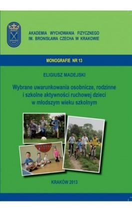 Wybrane uwarunkowania osobnicze, rodzinne i szkolne aktywności ruchowej dzieci w młodszym wieku szkolnym - Eligiusz Madejski - Ebook - 978-83-628-9122-1