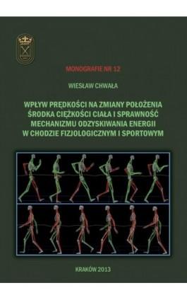 Wpływ prędkości na zmiany położenia środka ciężkości ciała i sprawność mechanizmu odzyskiwania energii w chodzie fizjologicznym  - Wiesław Chwała - Ebook - 978-83-628-9121-4