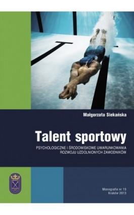 Talent sportowy - psychologiczne i środowiskowe uwarunkowania rozwoju uzdolnionych zawodników - Małgorzata Siekańska - Ebook - 978-83-628-9124-5