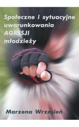 Społeczne i sytuacyjne uwarunkowania agresji młodzieży - Marzena  Wrzesień - Ebook - 978-83-61184-51-5