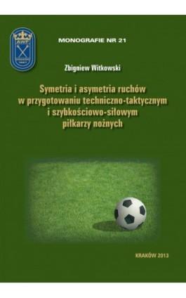 Symetria i asymetria  ruchów w przygotowaniu techniczno-taktycznym i szybkościowo-siłowym piłkarzy nożnych - Zbigniew Witkowski - Ebook - 978-83-628-9131-3