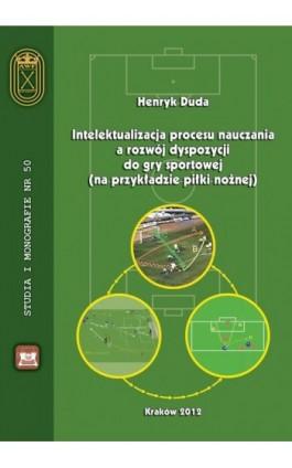 Intelektualizacja procesu nauczania a rozwój dyspozycji do gry sportowej na przykładzie piłki nożnej - Henryk Duda - Ebook - 978-83-891-2183-7