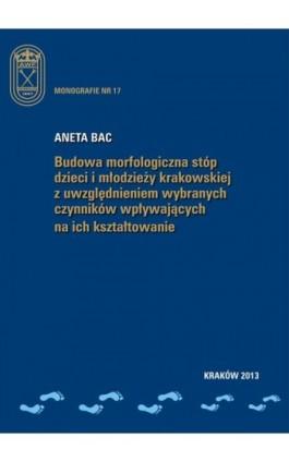Budowa morfologiczna stóp dzieci i młodzieży krakowskiej z uwzględnieniem wybranych czynników wpływających na ich kształtowanie - Aneta Bac - Ebook - 978-83-628-9126-9