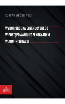 Wybór środka egzekucyjnego w postępowaniu egzekucyjnym w administracji - Konrad Wróblewski - Ebook - 978-83-8017-330-9