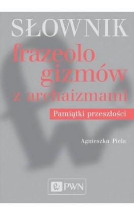Słownik frazeologizmów z archaizmami - Agnieszka Piela - Ebook - 978-83-01-20172-2