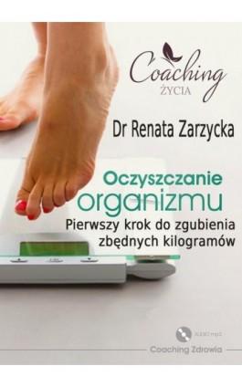 Oczyszczanie organizmu. Pierwszy krok do zgubienia zbędnych kilogramów - mgr Renata Zarzycka - Audiobook - 978-83-7853-471-6