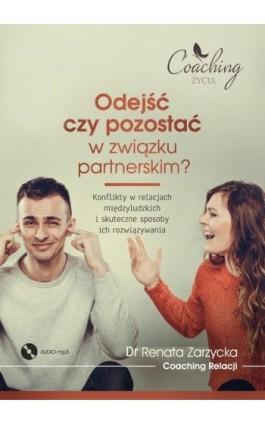 Odejść czy pozostać w związku partnerskim? Konflikty w relacjach międzyludzkich i skuteczne sposoby ich rozwiązywania - mgr Renata Zarzycka - Audiobook - 978-83-7853-476-1