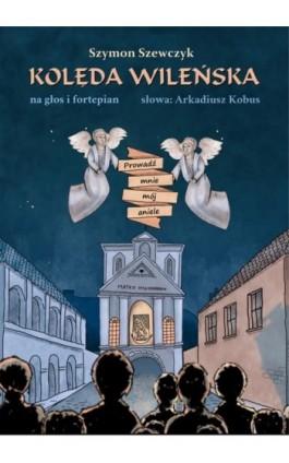 Kolęda wileńska Prowadź mnie mój aniele. Na głos i fortepian - Szymon Szewczyk - Ebook - 978-83-8166-177-5