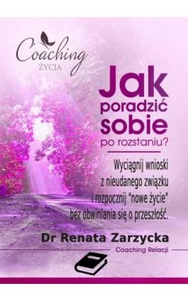 Jak poradzić sobie po rozstaniu? Wyciągnij wnioski z nieudanego związku i rozpocznij nowe życie - mgr Renata Zarzycka - Ebook - 978-83-7853-508-9