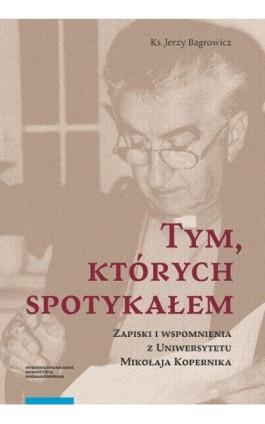 Tym, których spotykałem. Zapiski i wspomnienia z Uniwersytetu Mikołaja Kopernika - Jerzy Bagrowicz - Ebook - 978-83-231-4292-8