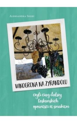 Winogrona na żyrandolu ciąg dalszy toskańskich opowieści ze smakiem - Aleksandra Seghi - Ebook - 9788381661621