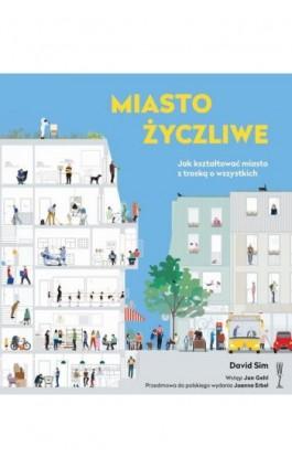 Miasto życzliwe. Jak kształtować miasto z troską o wszystkich - David Sim - Ebook - 978-83-956802-8-1