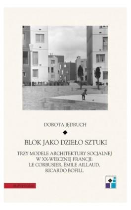 Blok jako dzieło sztuki. Trzy modele architektury socjalnej w XX-wiecznej Francji: Le Corbusier, Emile Aillaud, Ricardo Bofill - Dorota Jędruch - Ebook - 978-83-242-6514-5