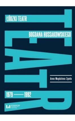 Łódzki teatr Bogdana Hussakowskiego 1979-1992 - Anna Magdalena Zgoda - Ebook - 978-83-8220-176-5