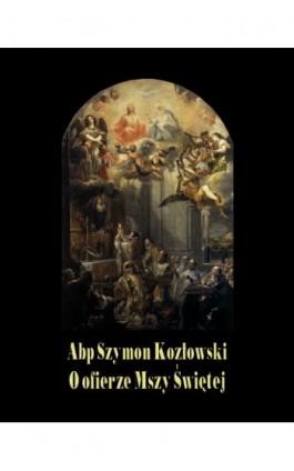 O ofierze Mszy Świętej - Abp Szymon Kozłowski - Ebook - 978-83-7639-134-2