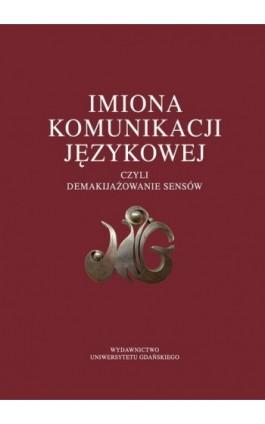 Imiona komunikacji językowej czyli demakijażowanie sensów - Ebook - 978-83-7865-628-9