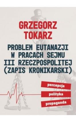 Problem eutanazji w pracach Sejmu III Rzeczpospolitej (zapis kronikarski) Percepcja-polityka-propaganda - Grzegorz Tokarz - Ebook - 978-83-66264-98-4