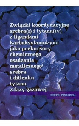 Związki koordynacyjne srebra i tytanu z ligandami karboksylowymi jako prekursory chemicznego osadzania metalicznego srebra i dit - Piotr Piszczek - Ebook - 978-83-231-2360-6