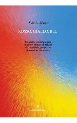 Rosso, giallo, blu. Un'analisi etnolinguistica sui colori primari in italiano e in polacco in prospettiva sincronica e diacronic - Sylwia Skuza - Ebook - 978-83-231-3321-6