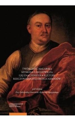 Twórczość malarska Szymona Czechowicza i jej znaczenie dla kultury Rzeczypospolitej Obojga Narodów - Ebook - 978-83-231-4250-8